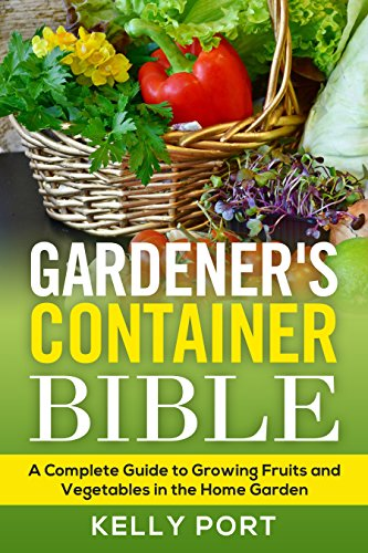 Gardener S Container Bible A Complete Guide To Growing Fruits And